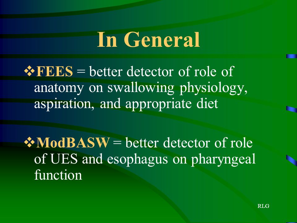 In General FEES = better detector of role of anatomy on swallowing physiology, aspiration, and appropriate diet.