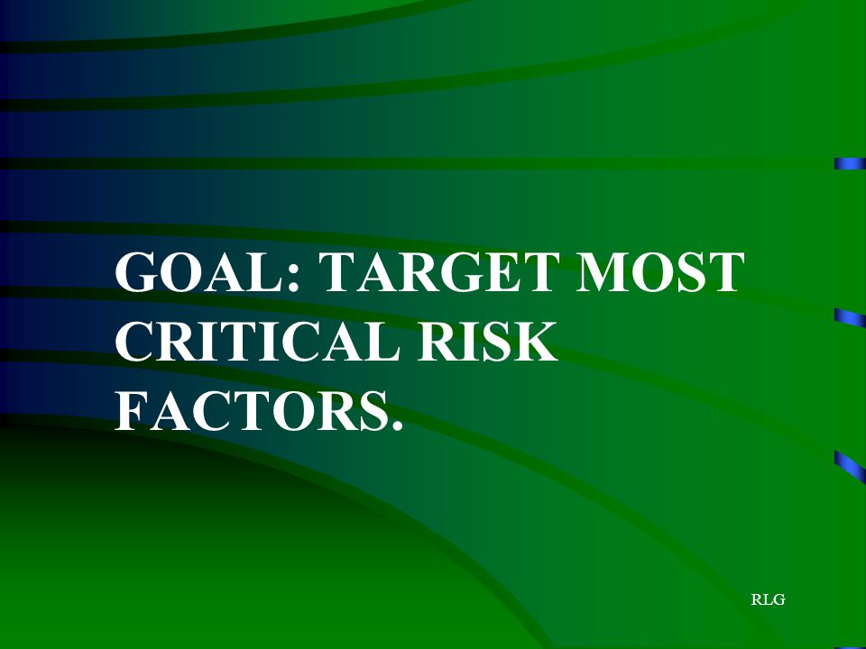 GOAL: TARGET MOST CRITICAL RISK FACTORS.
