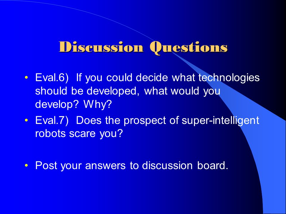 Discussion Questions Eval.6) If you could decide what technologies should be developed, what would you develop Why