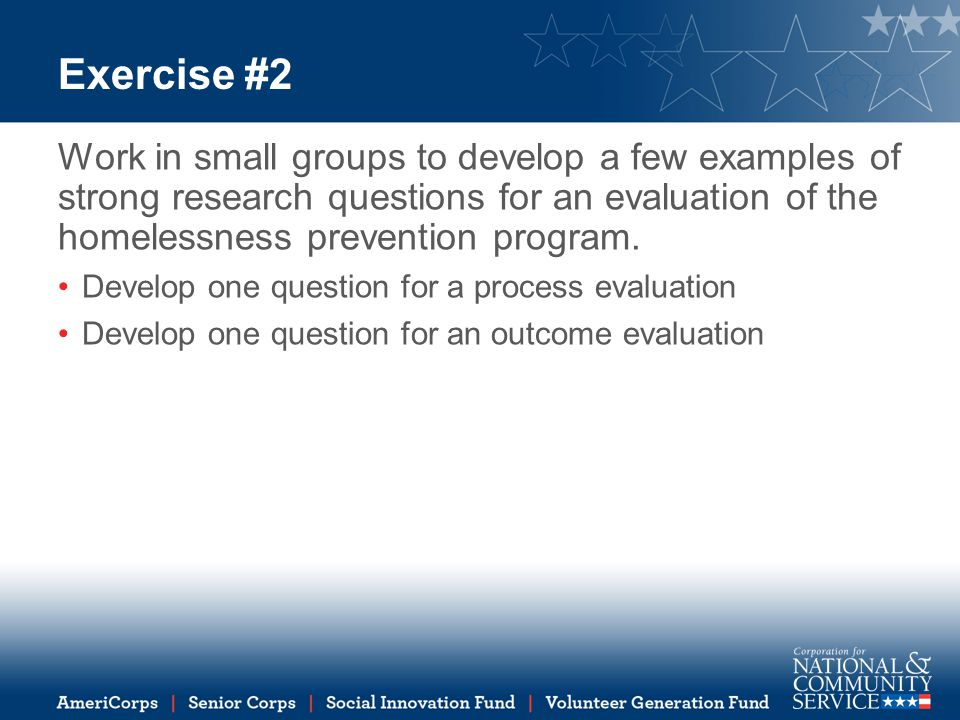 Exercise #2 Work in small groups to develop a few examples of strong research questions for an evaluation of the homelessness prevention program.