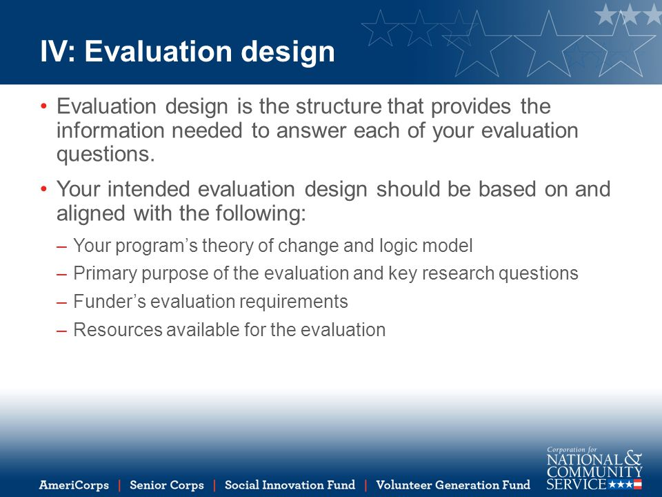 IV: Evaluation design Evaluation design is the structure that provides the information needed to answer each of your evaluation questions.
