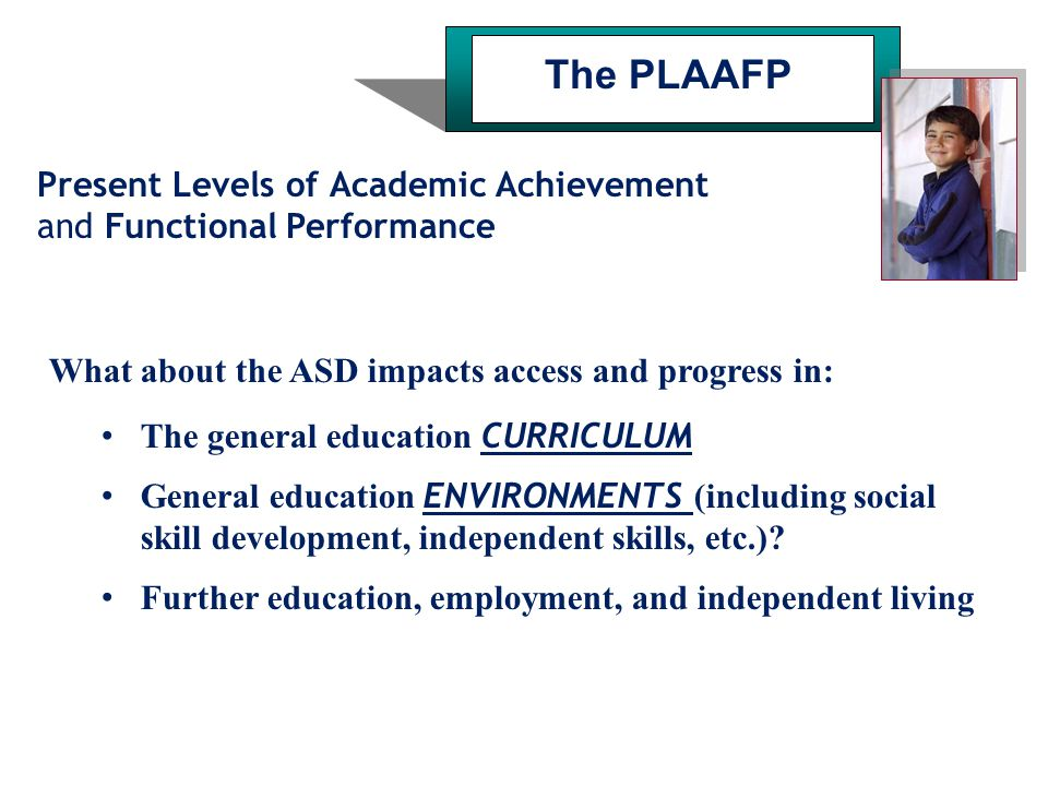 The PLAAFP Present Levels of Academic Achievement and Functional Performance. What about the ASD impacts access and progress in: