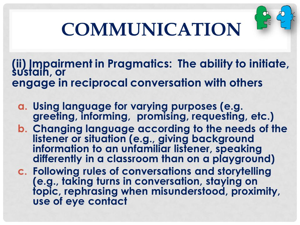 Communication (ii) Impairment in Pragmatics: The ability to initiate, sustain, or. engage in reciprocal conversation with others.