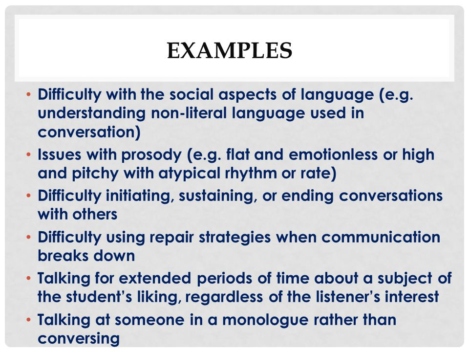 EXAMPLES Difficulty with the social aspects of language (e.g. understanding non-literal language used in conversation)