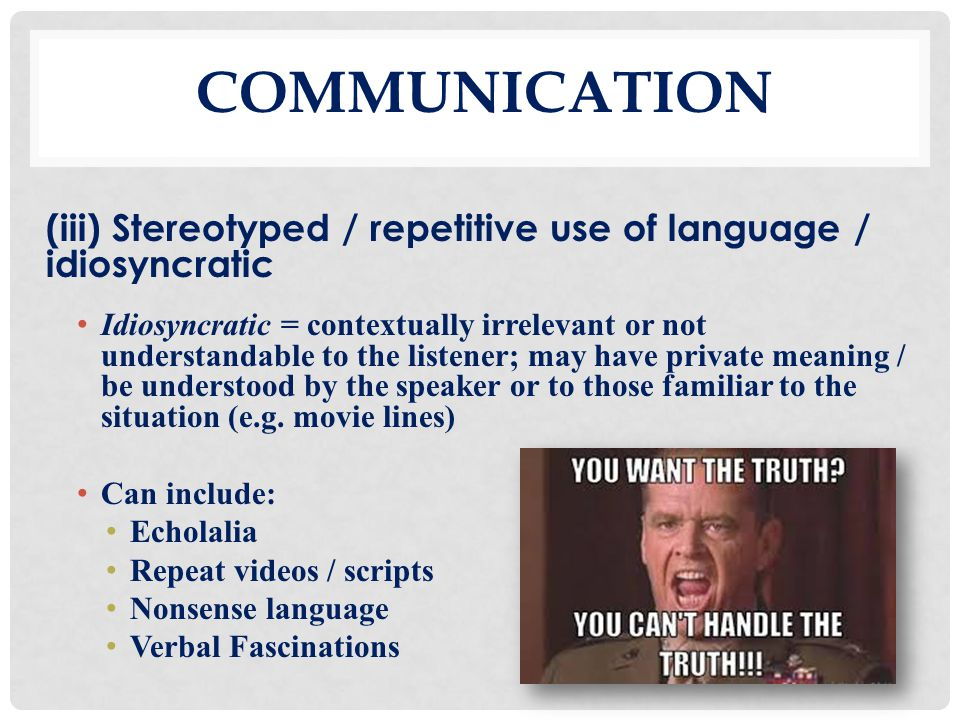 Communication (iii) Stereotyped / repetitive use of language / idiosyncratic.