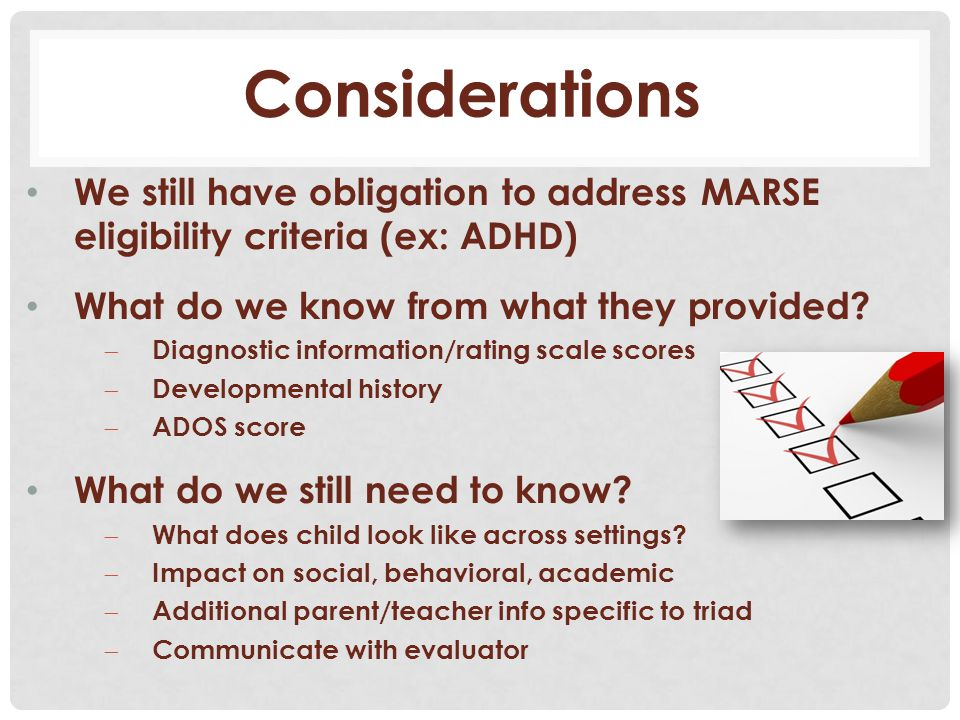 Considerations We still have obligation to address MARSE eligibility criteria (ex: ADHD) What do we know from what they provided