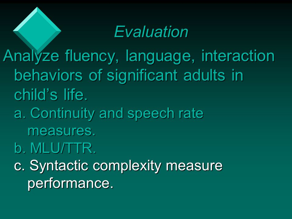 Evaluation Analyze fluency, language, interaction behaviors of significant adults in child's life. a. Continuity and speech rate.