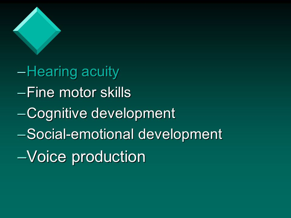 Voice production Hearing acuity Fine motor skills