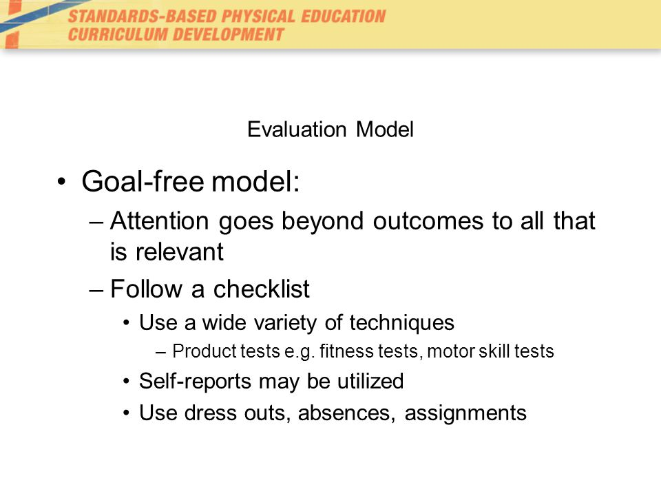 Evaluation Model Goal-free model: Attention goes beyond outcomes to all that is relevant. Follow a checklist.