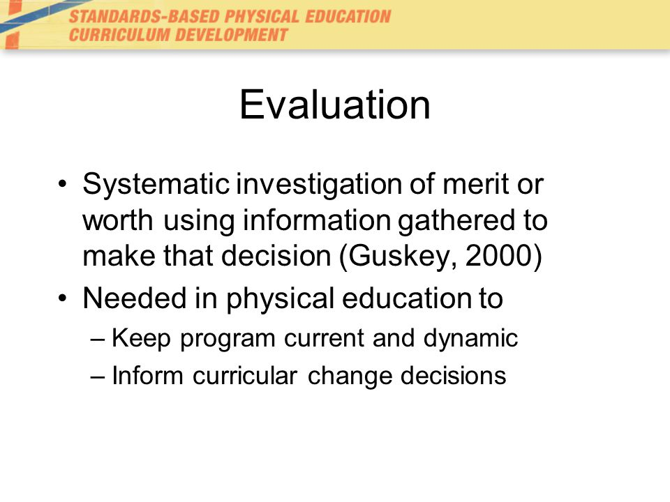 Evaluation Systematic investigation of merit or worth using information gathered to make that decision (Guskey, 2000)