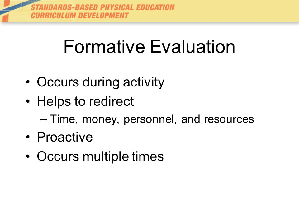 Formative Evaluation Occurs during activity Helps to redirect