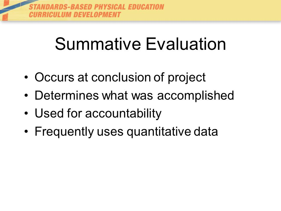 Summative Evaluation Occurs at conclusion of project
