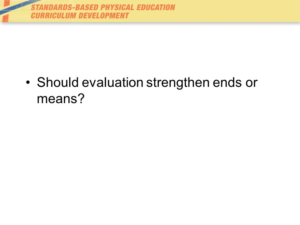 Should evaluation strengthen ends or means