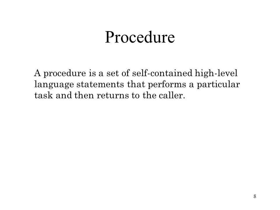 Procedure A procedure is a set of self-contained high-level language statements that performs a particular task and then returns to the caller.