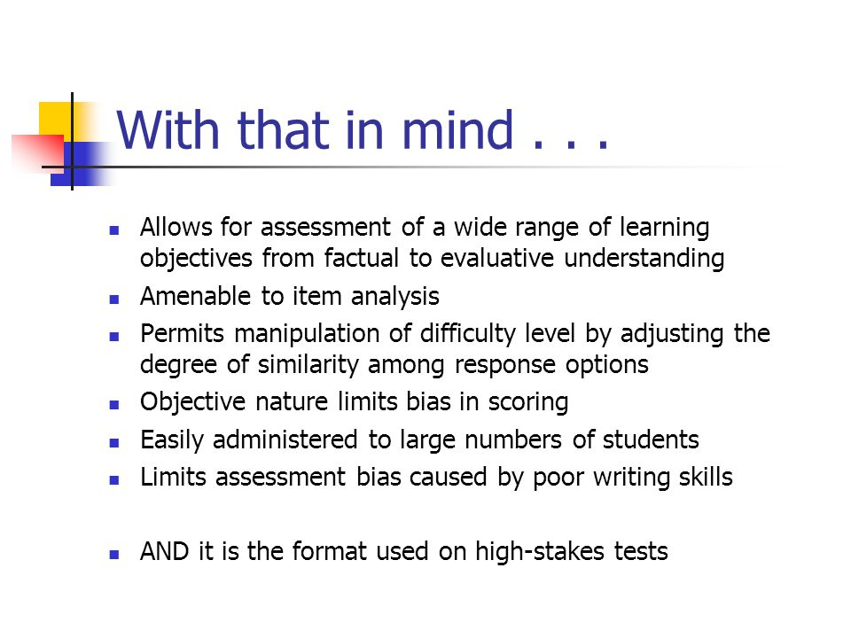 With that in mind . . . Allows for assessment of a wide range of learning objectives from factual to evaluative understanding.