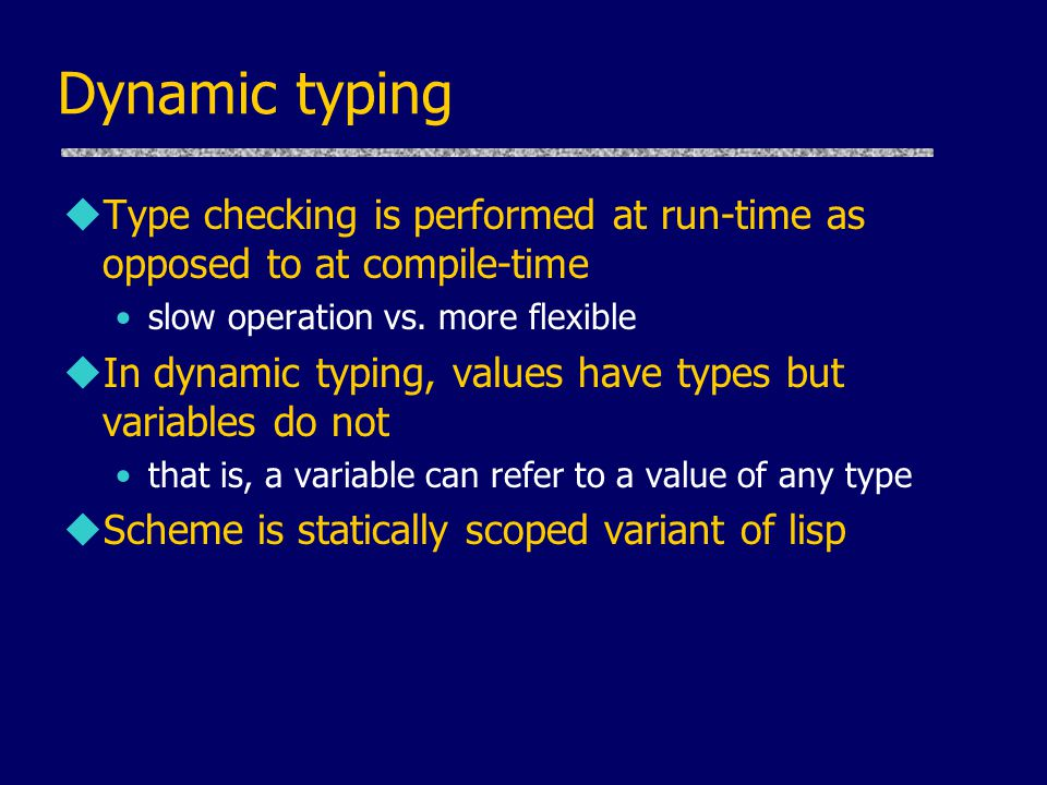 Dynamic typing Type checking is performed at run-time as opposed to at compile-time. slow operation vs. more flexible.