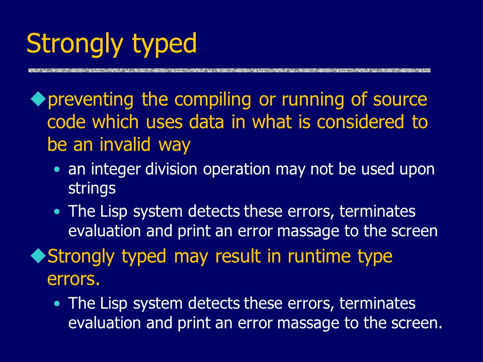 Strongly typed preventing the compiling or running of source code which uses data in what is considered to be an invalid way.