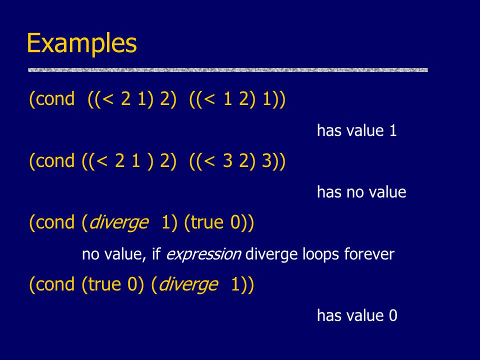 Examples (cond ((< 2 1) 2) ((< 1 2) 1)) has value 1