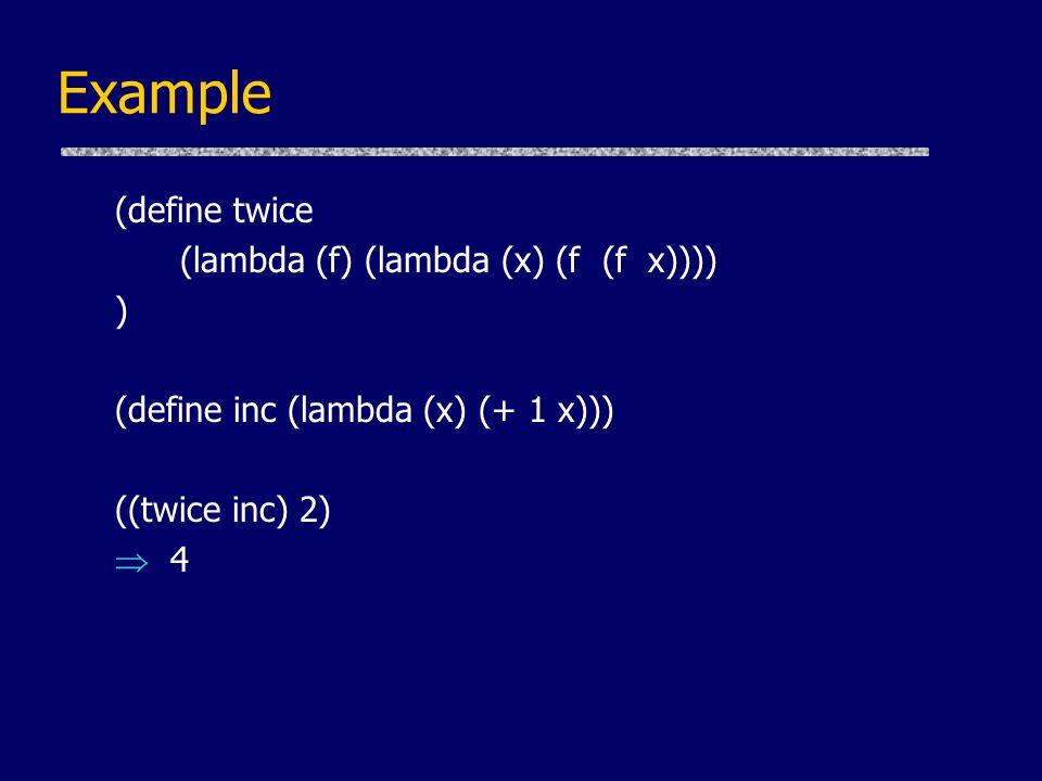 Example (define twice (lambda (f) (lambda (x) (f (f x)))) )
