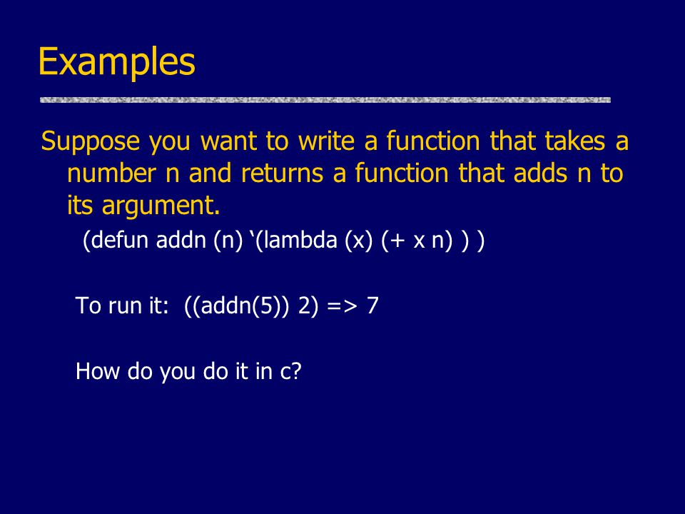 Examples Suppose you want to write a function that takes a number n and returns a function that adds n to its argument.