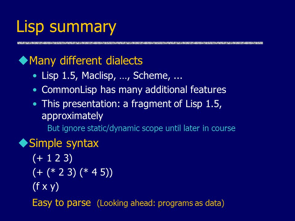 Lisp summary Many different dialects Simple syntax