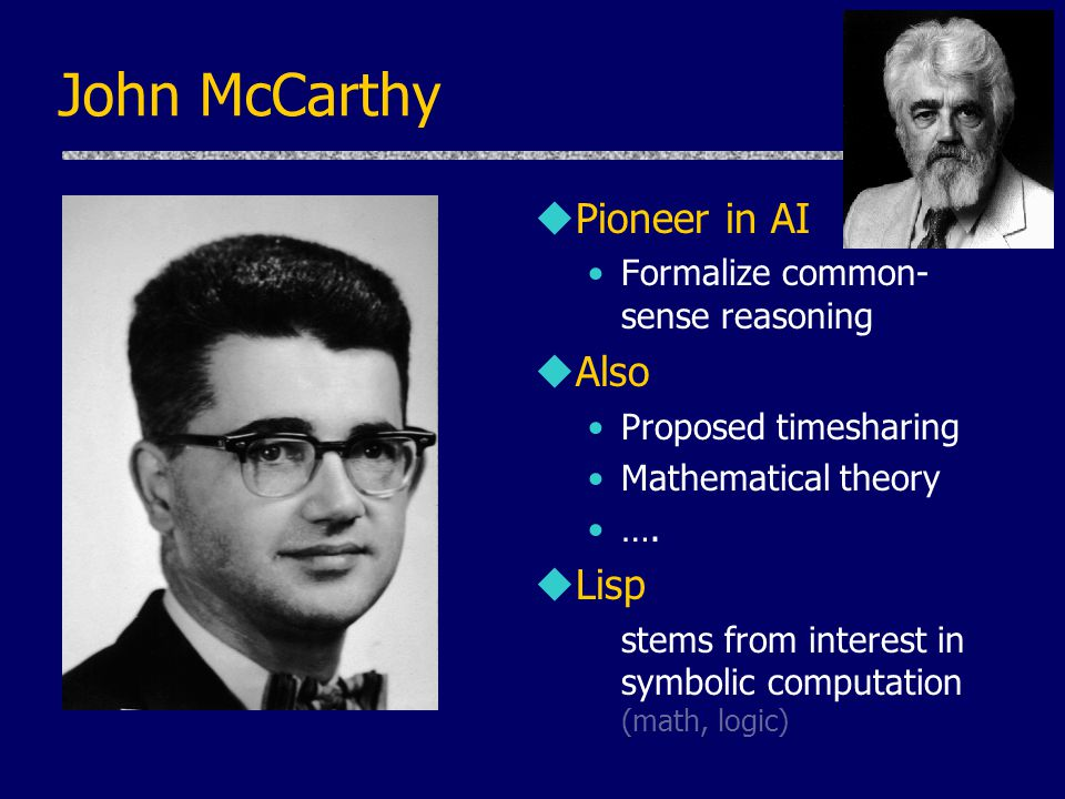 John McCarthy Pioneer in AI Also Lisp Formalize common-sense reasoning