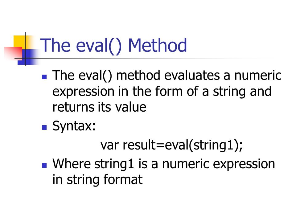 The eval() Method The eval() method evaluates a numeric expression in the form of a string and returns its value.