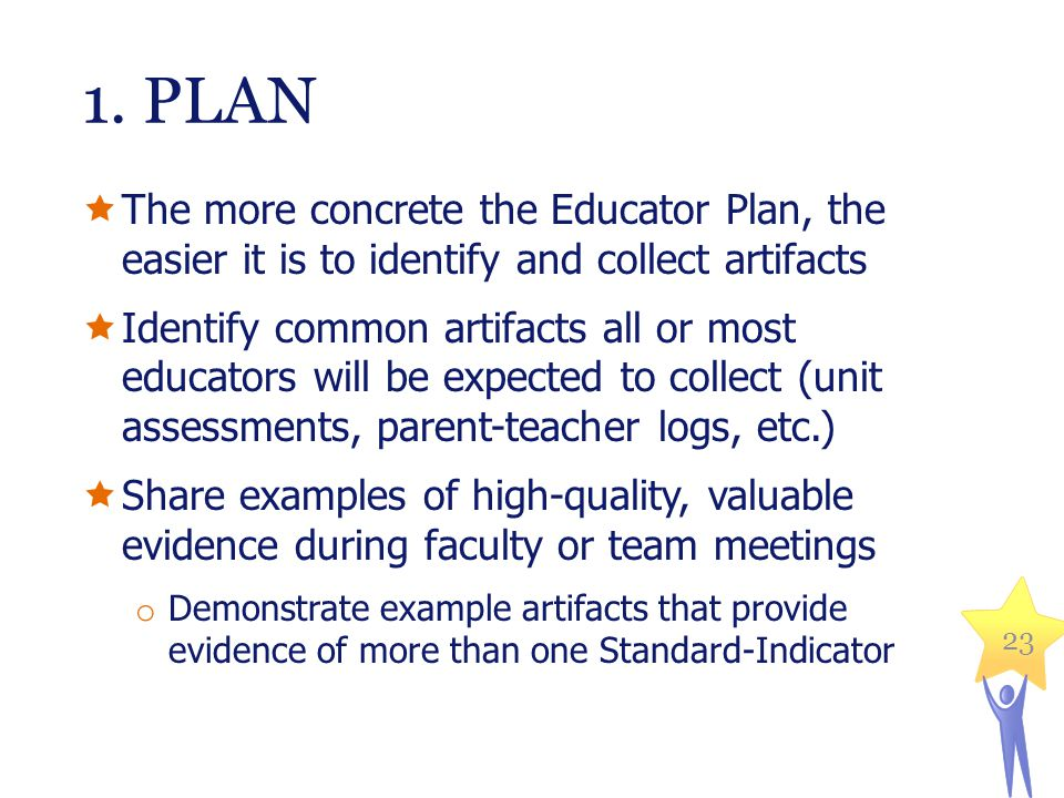 1. PLAN The more concrete the Educator Plan, the easier it is to identify and collect artifacts.