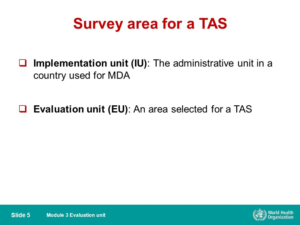 Survey area for a TAS Implementation unit (IU): The administrative unit in a country used for MDA.
