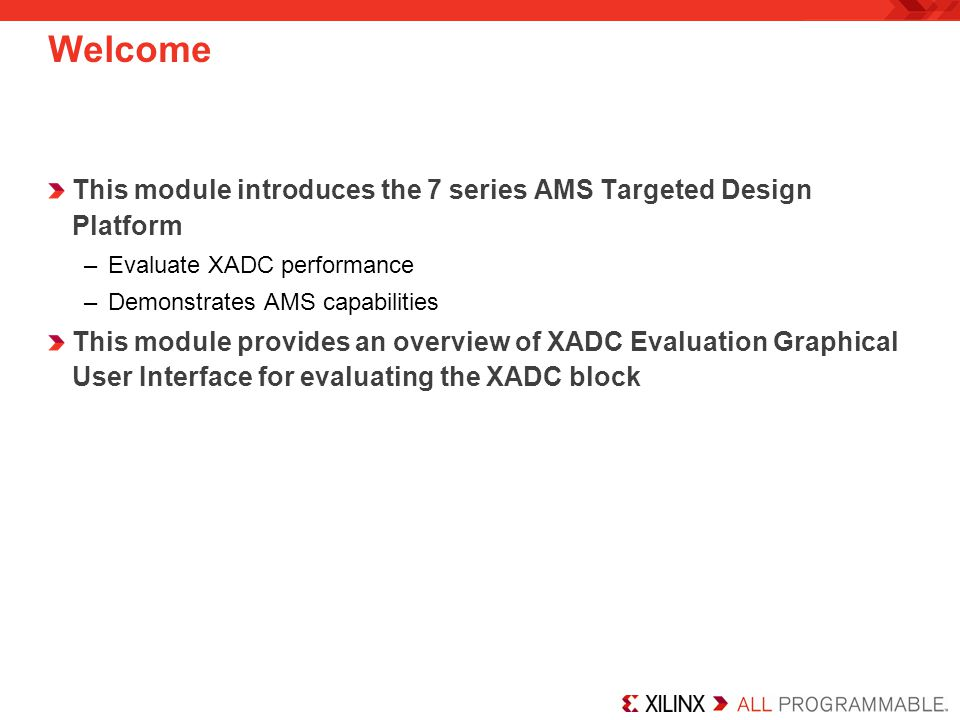 Welcome This module introduces the 7 series AMS Targeted Design Platform. Evaluate XADC performance.