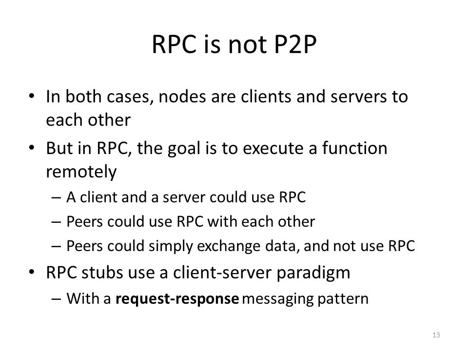 RPC is not P2P In both cases, nodes are clients and servers to each other. But in RPC, the goal is to execute a function remotely.