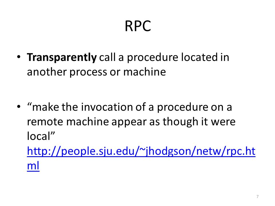 RPC Transparently call a procedure located in another process or machine.
