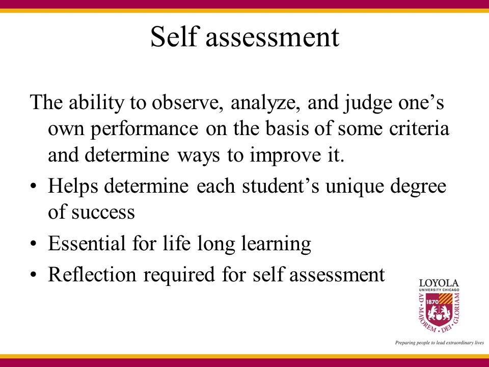 Self assessment The ability to observe, analyze, and judge one's own performance on the basis of some criteria and determine ways to improve it.