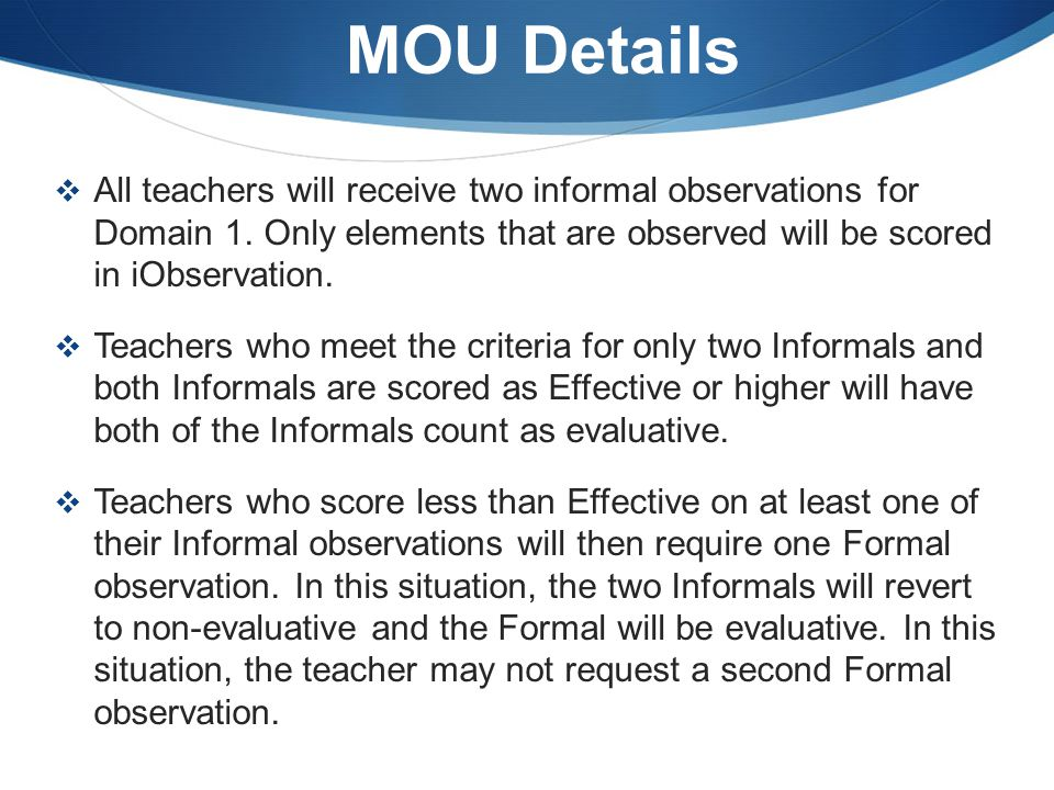 MOU Details All teachers will receive two informal observations for Domain 1. Only elements that are observed will be scored in iObservation.