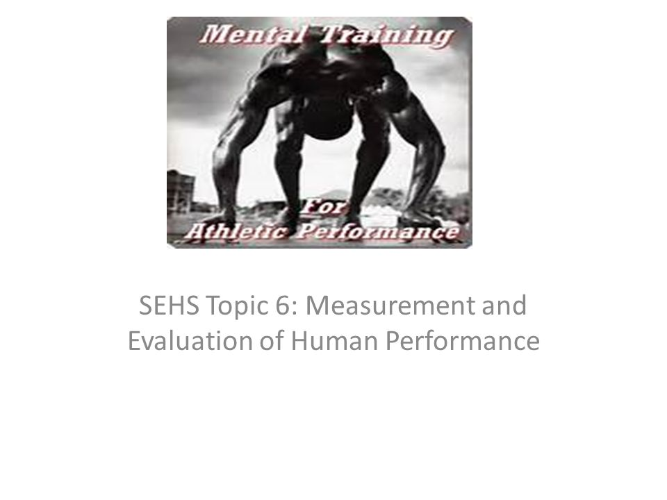 SEHS Topic 6: Measurement and Evaluation of Human Performance