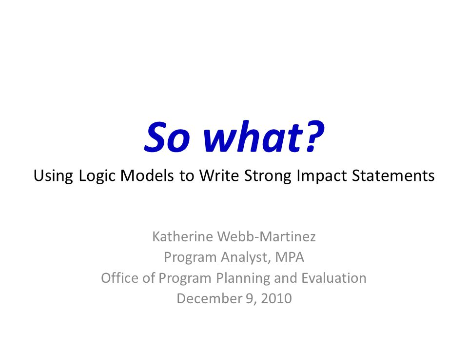 So what Using Logic Models to Write Strong Impact Statements