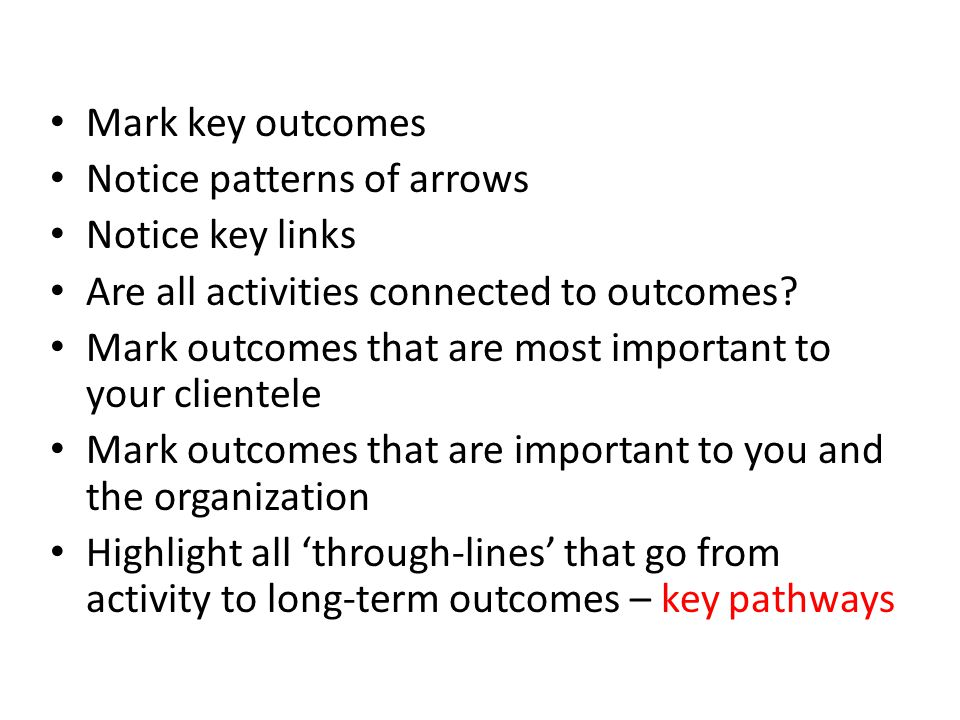 Mark key outcomes Notice patterns of arrows. Notice key links. Are all activities connected to outcomes