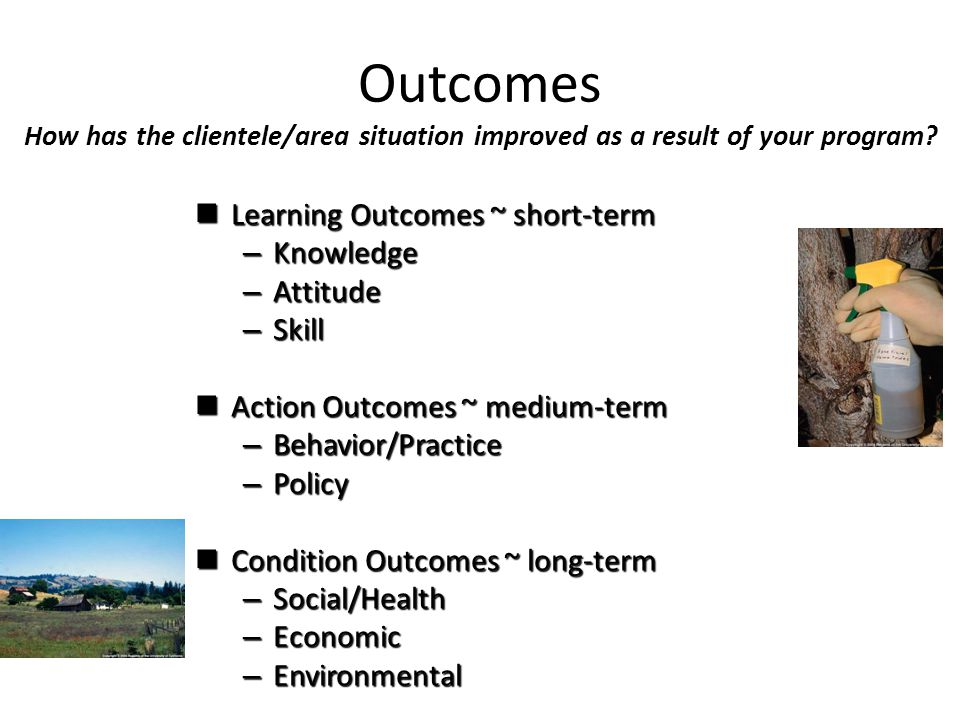 Outcomes How has the clientele/area situation improved as a result of your program