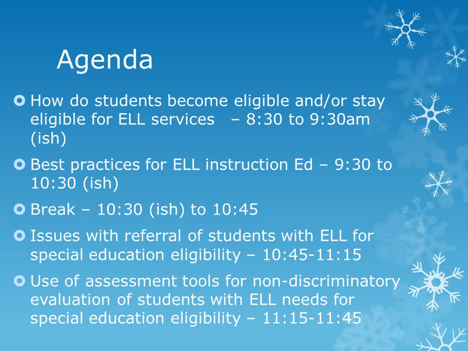 Agenda How do students become eligible and/or stay eligible for ELL services – 8:30 to 9:30am (ish)
