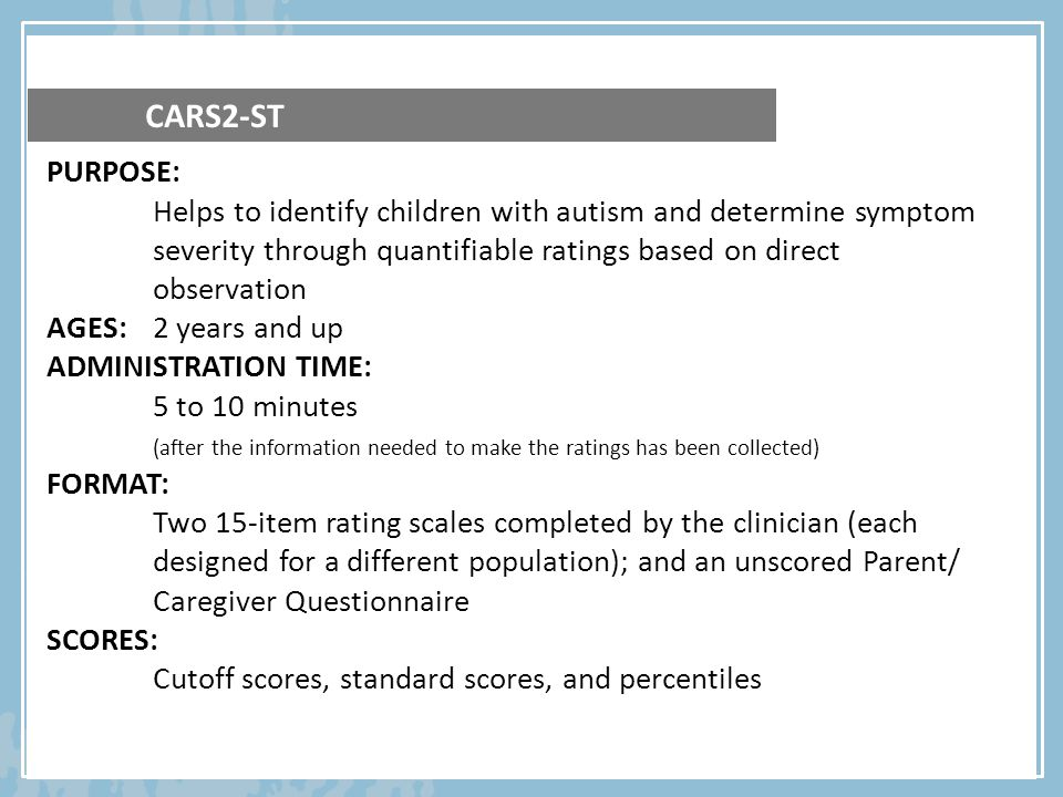 CARS2-ST PURPOSE: Helps to identify children with autism and determine symptom severity through quantifiable ratings based on direct observation.