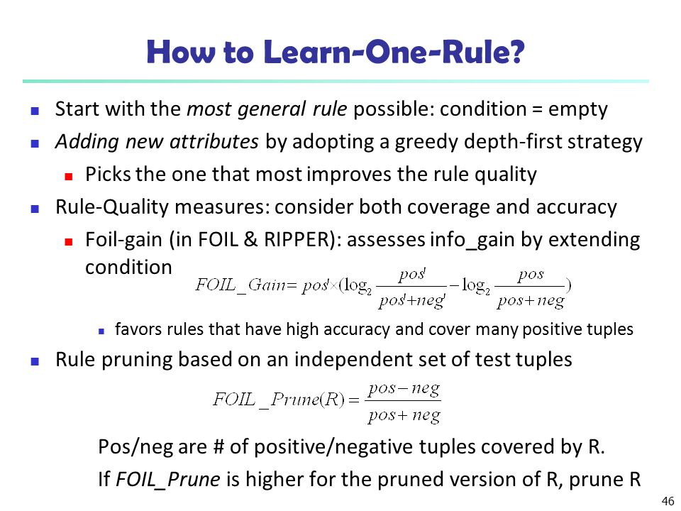 How to Learn-One-Rule Start with the most general rule possible: condition = empty. Adding new attributes by adopting a greedy depth-first strategy.