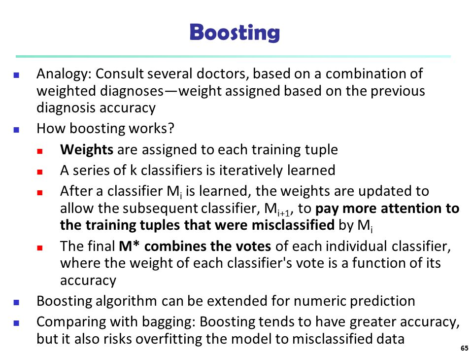 Boosting Analogy: Consult several doctors, based on a combination of weighted diagnoses—weight assigned based on the previous diagnosis accuracy.