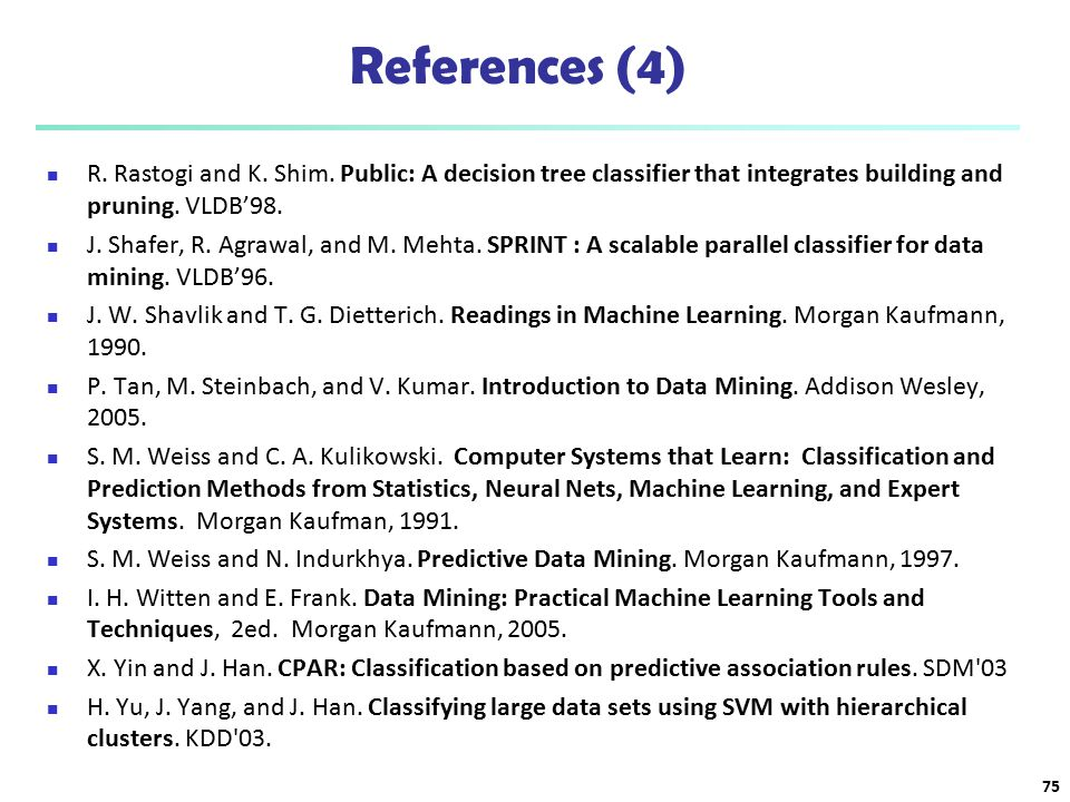 References (4) R. Rastogi and K. Shim. Public: A decision tree classifier that integrates building and pruning. VLDB'98.