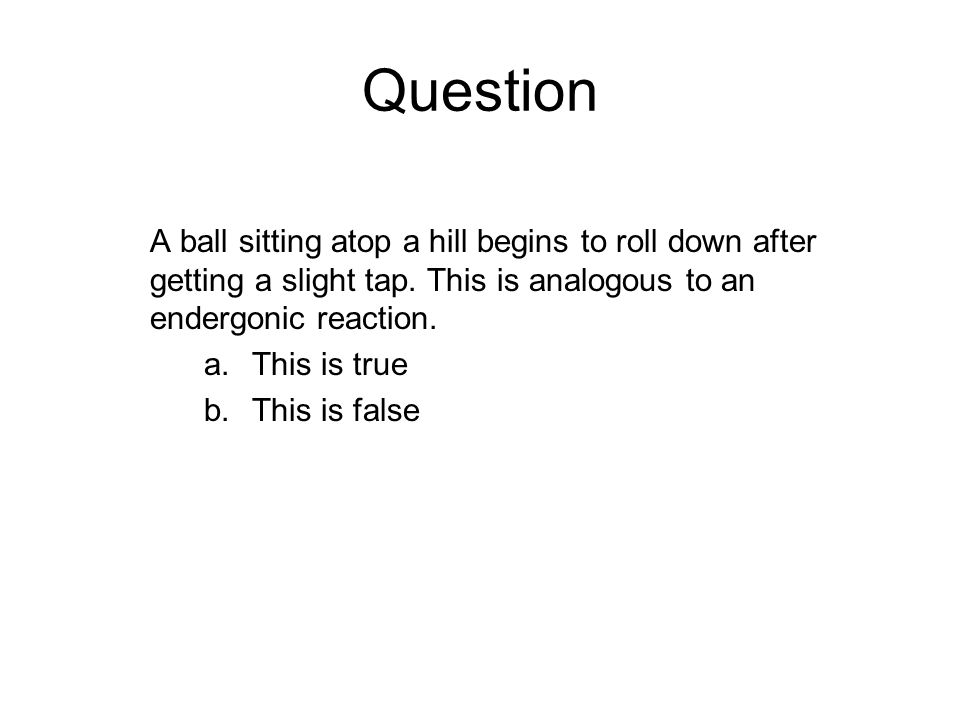 Question A ball sitting atop a hill begins to roll down after getting a slight tap. This is analogous to an endergonic reaction.