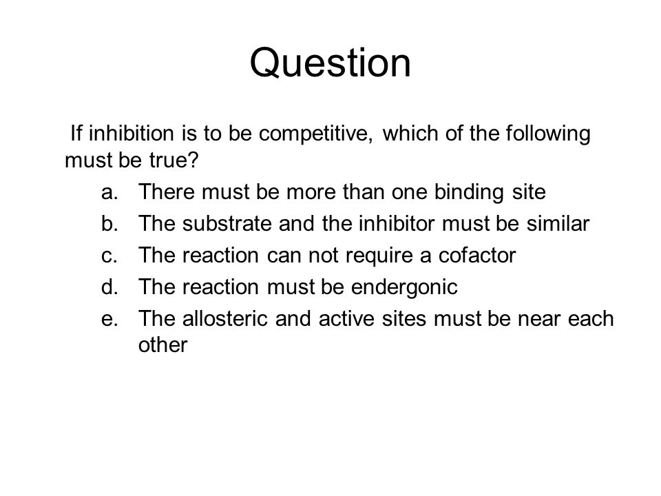 Question If inhibition is to be competitive, which of the following must be true There must be more than one binding site.