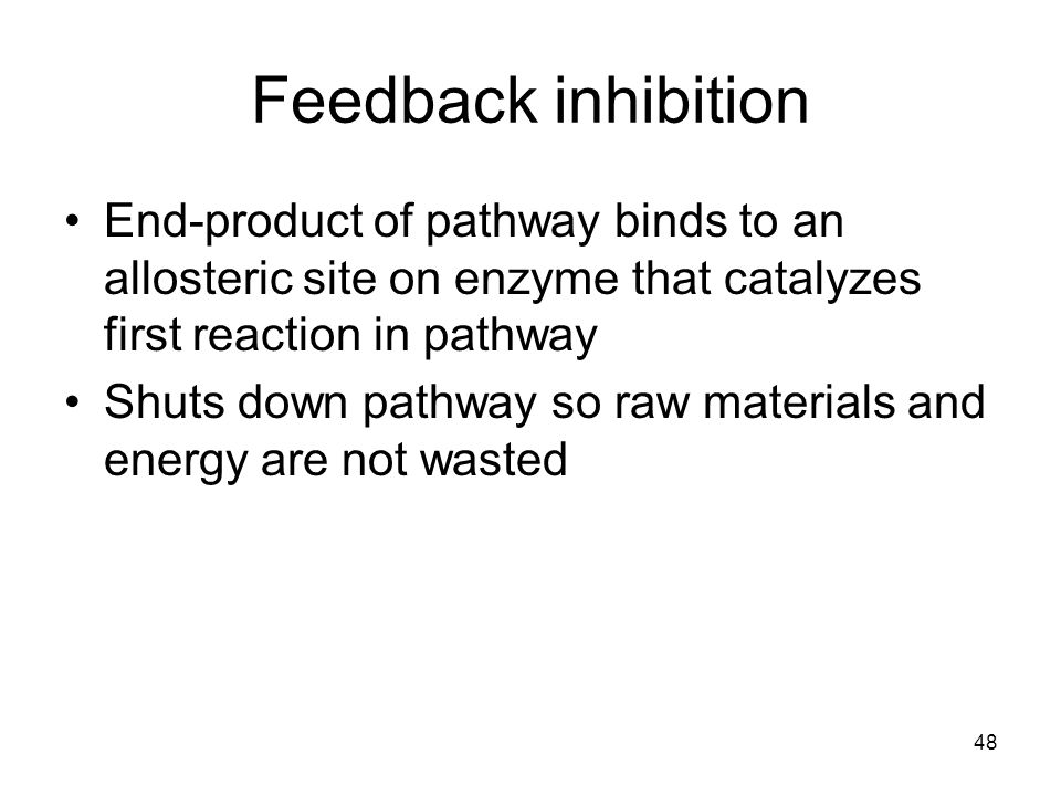 Feedback inhibition End-product of pathway binds to an allosteric site on enzyme that catalyzes first reaction in pathway.