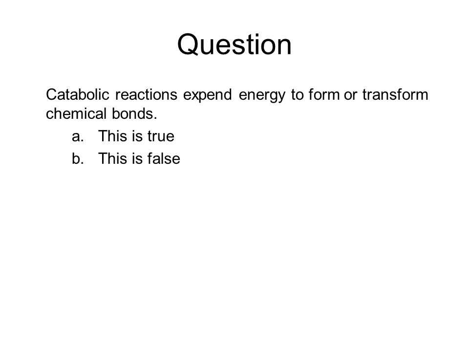 Question Catabolic reactions expend energy to form or transform chemical bonds. This is true. This is false.