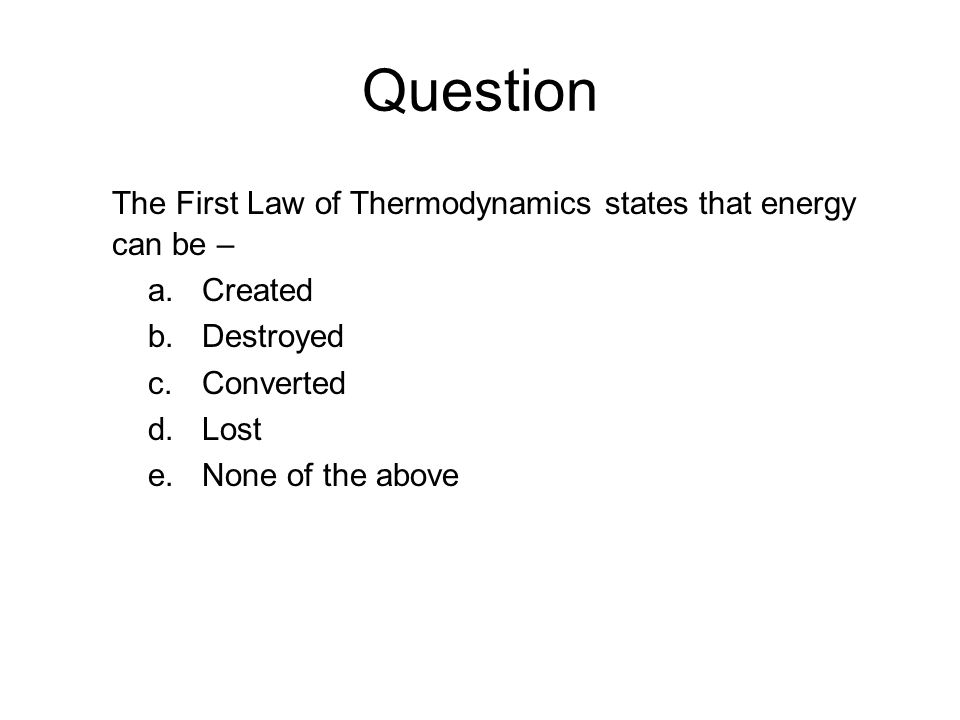 Question The First Law of Thermodynamics states that energy can be –