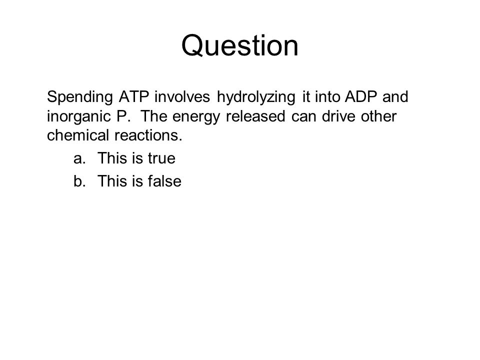 Question Spending ATP involves hydrolyzing it into ADP and inorganic P. The energy released can drive other chemical reactions.