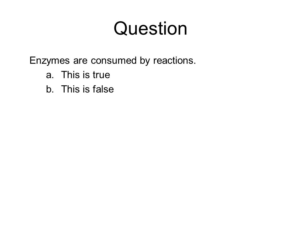Question Enzymes are consumed by reactions. This is true This is false